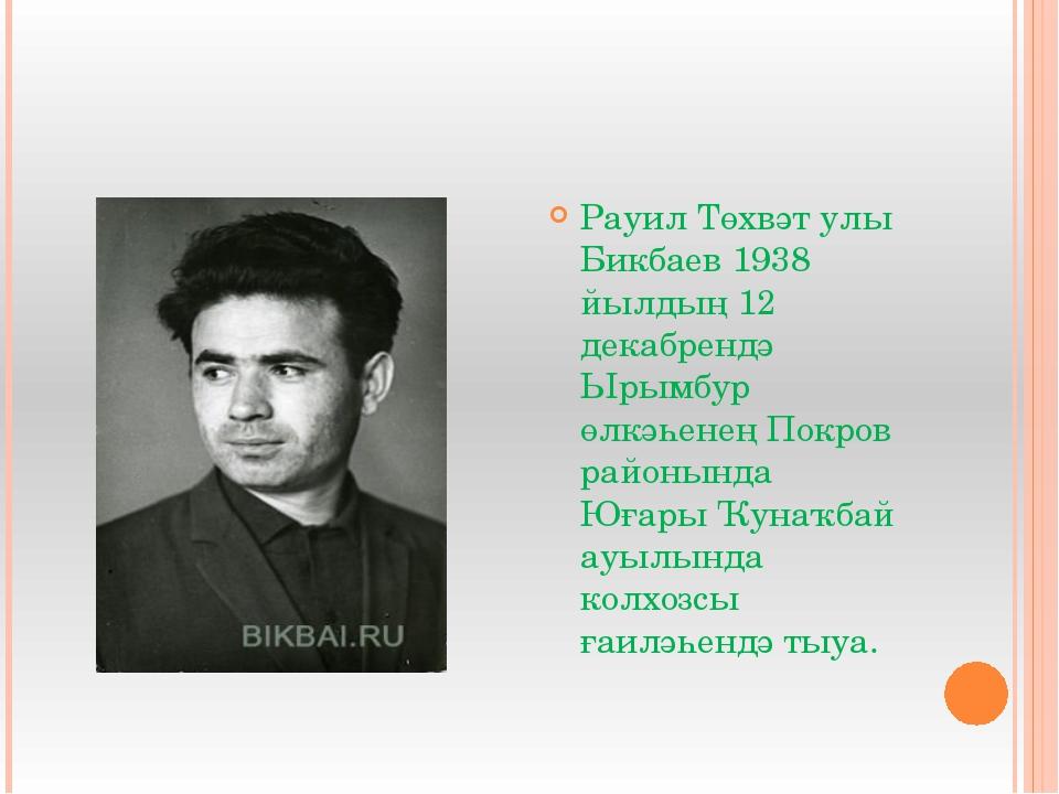 Рауил Төхвәт улы Бикбаев 1938 йылдың 12 декабрендә Ырымбур өлкәһенең Покров...