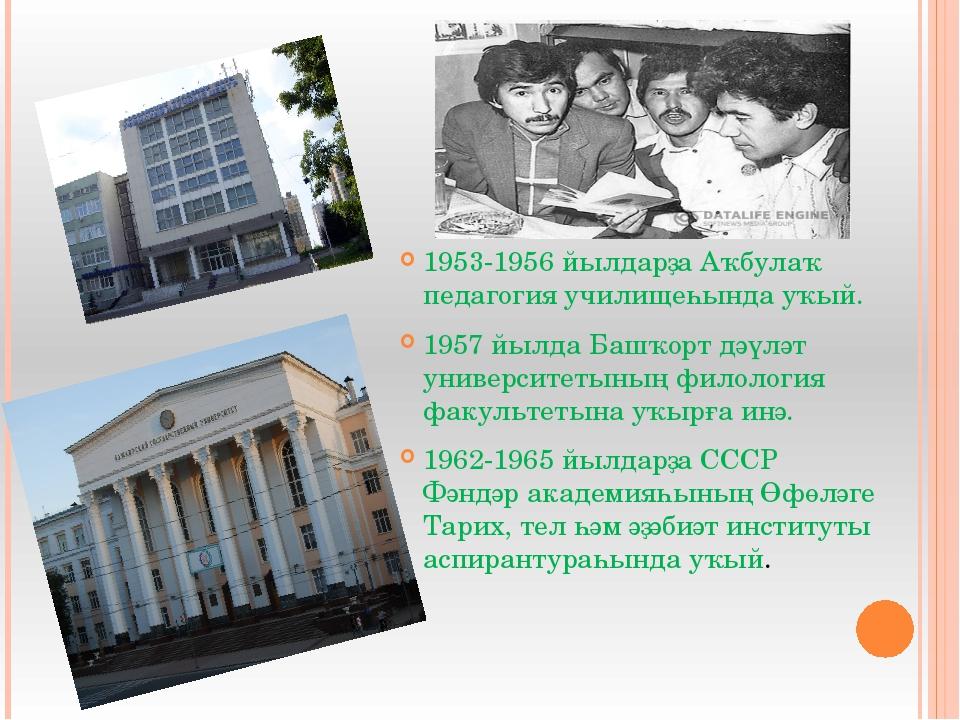 1953-1956 йылдарҙа Аҡбулаҡ педагогия училищеһында уҡый. 1957 йылда Башҡорт д...