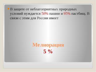 Мелиорация 5 % В защите от неблагоприятных природных условий нуждается 58% па