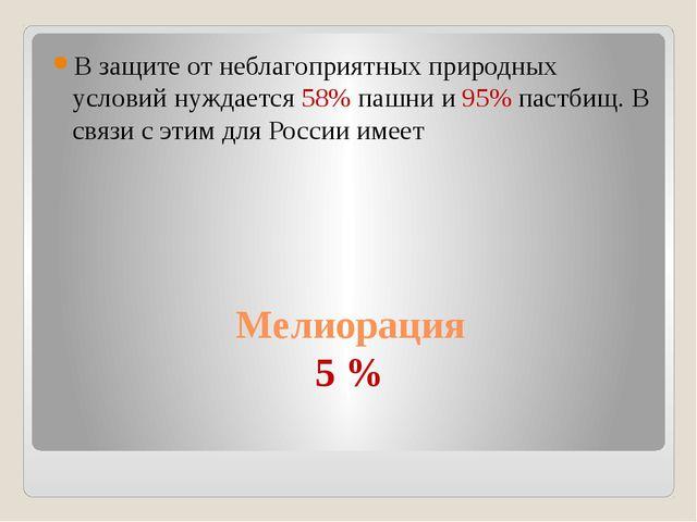 Мелиорация 5 % В защите от неблагоприятных природных условий нуждается 58% па...