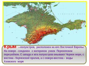 Крым —полуостров, расположен на юге Восточной Европы. На севере - соединен с