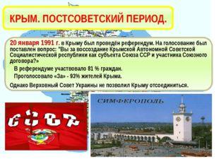 КРЫМ. ПОСТСОВЕТСКИЙ ПЕРИОД. 20 января 1991 г. в Крыму был проведён референдум