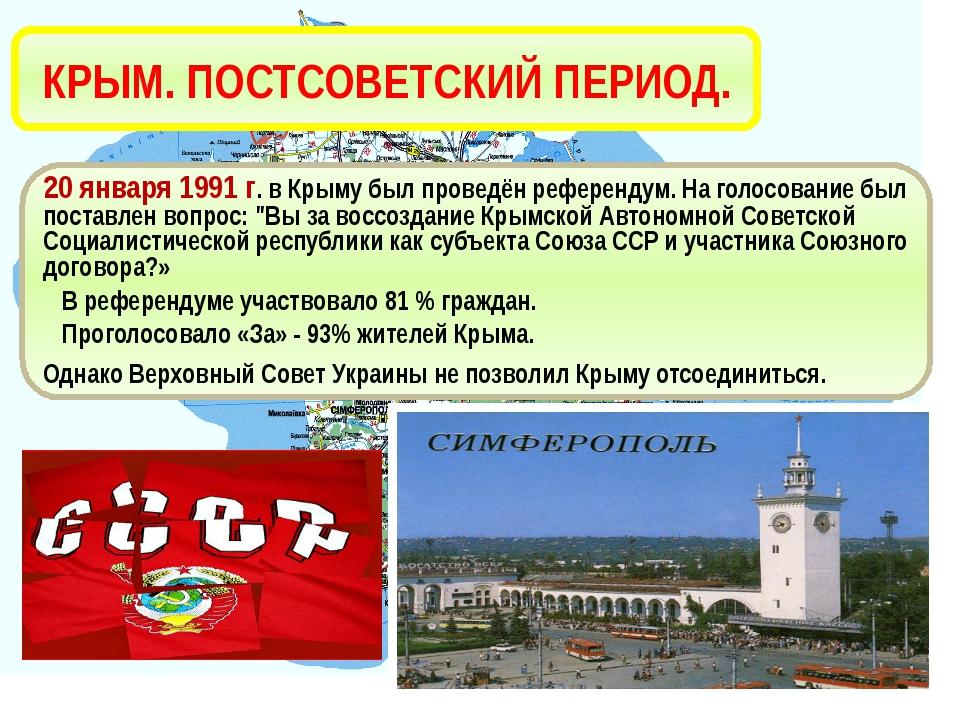 КРЫМ. ПОСТСОВЕТСКИЙ ПЕРИОД. 20 января 1991 г. в Крыму был проведён референдум...
