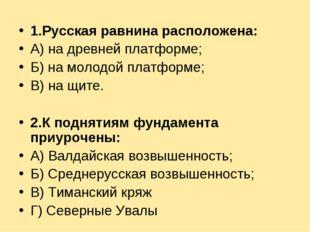 1.Русская равнина расположена: А) на древней платформе; Б) на молодой платфор