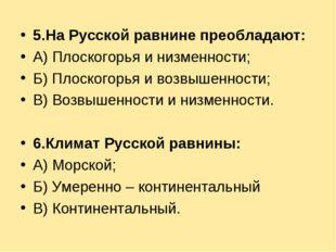 5.На Русской равнине преобладают: А) Плоскогорья и низменности; Б) Плоскогорь