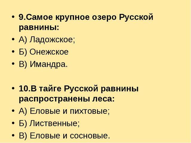 9.Самое крупное озеро Русской равнины: А) Ладожское; Б) Онежское В) Имандра....
