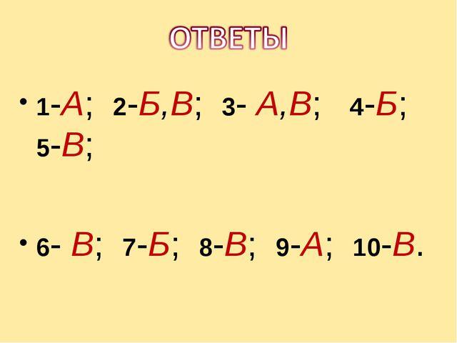 1-А; 2-Б,В; 3- А,В; 4-Б; 5-В; 6- В; 7-Б; 8-В; 9-А; 10-В.
