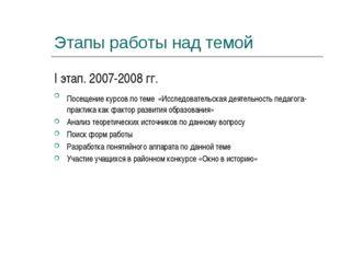 Этапы работы над темой I этап. 2007-2008 гг. Посещение курсов по теме «Исслед