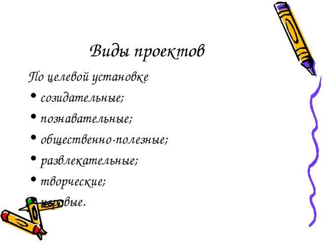 Виды проектов По целевой установке созидательные; познавательные; общественно...