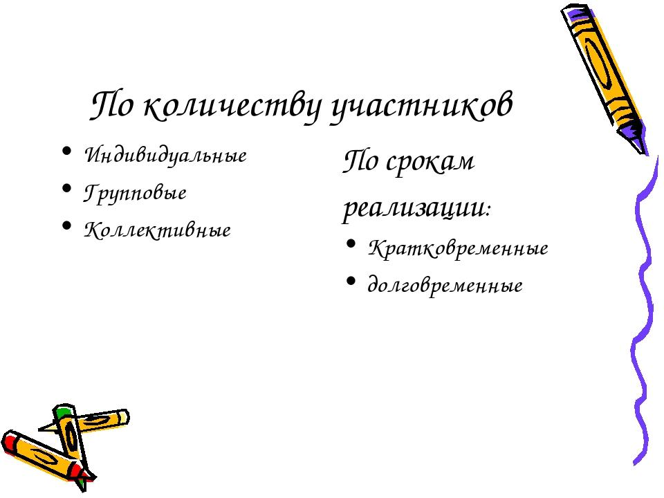 По количеству участников Индивидуальные Групповые Коллективные По срокам реал...