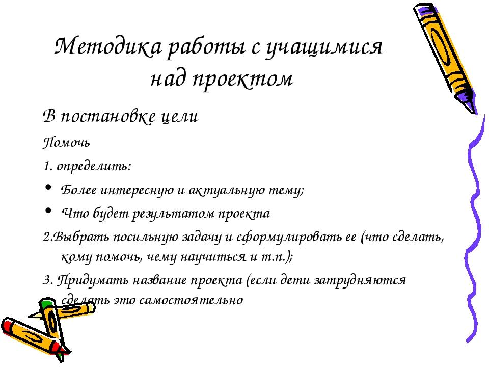 Методика работы с учащимися над проектом В постановке цели Помочь 1. определи...