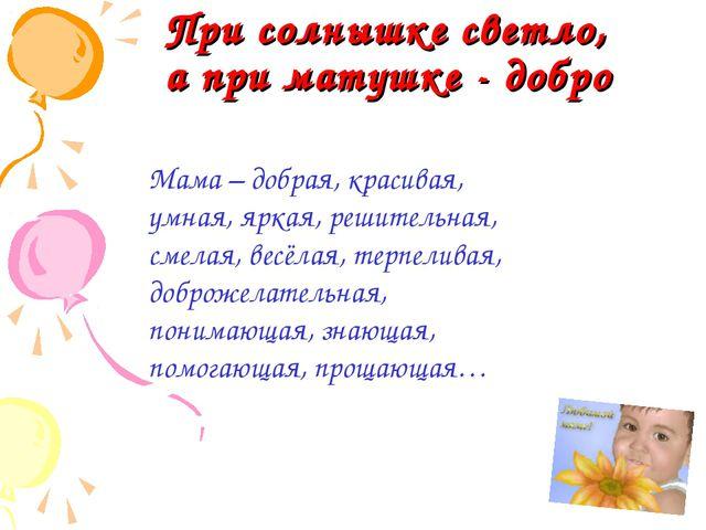 При солнышке светло, а при матушке - добро Мама – добрая, красивая, умная, я...