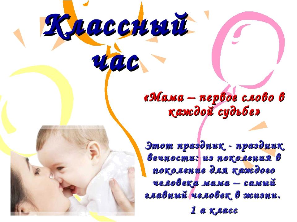 Классный час «Мама – первое слово в каждой судьбе» Этот праздник - праздник в...