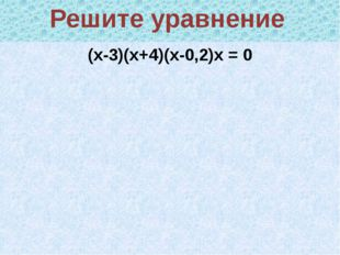 (х-3)(х+4)(х-0,2)х = 0 Решите уравнение Распадающееся уравнение