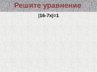 |16-7x|=1 Решите уравнение
