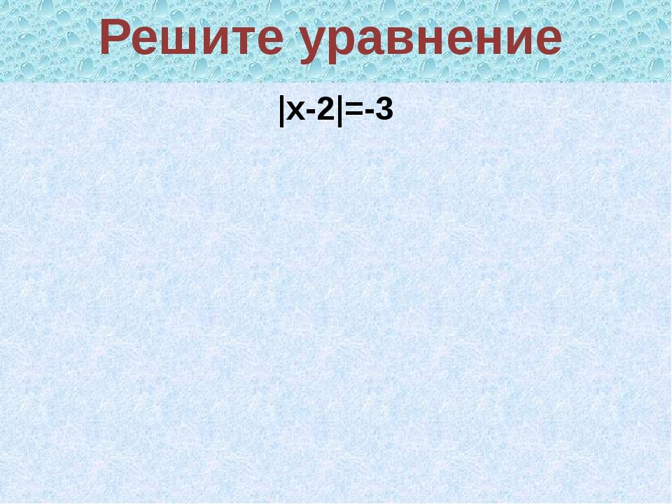 |x-2|=-3 Решите уравнение