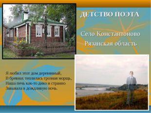 ДЕТСТВО ПОЭТА Село Константоново Рязанская область Я любил этот дом деревянны