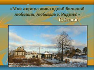 «Моя лирика жива одной большой любовью, любовью к Родине!» С.Есенин