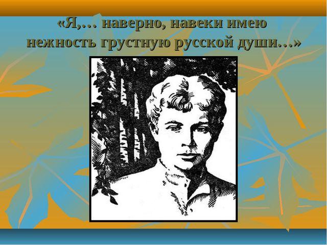«Я,… наверно, навеки имею нежность грустную русской души…»