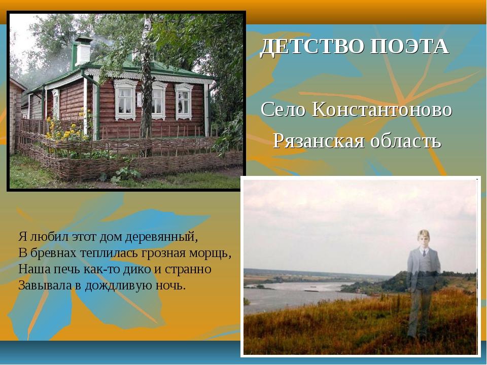 ДЕТСТВО ПОЭТА Село Константоново Рязанская область Я любил этот дом деревянны...