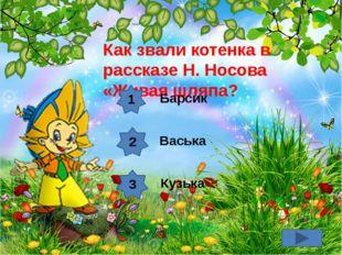 Как звали котенка в рассказе Н. Носова «Живая шляпа? 1 2 3 Барсик Васька Кузька