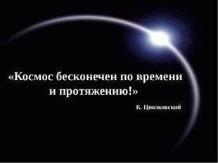 «Космос бесконечен по времени и протяжению!» К. Циолковский