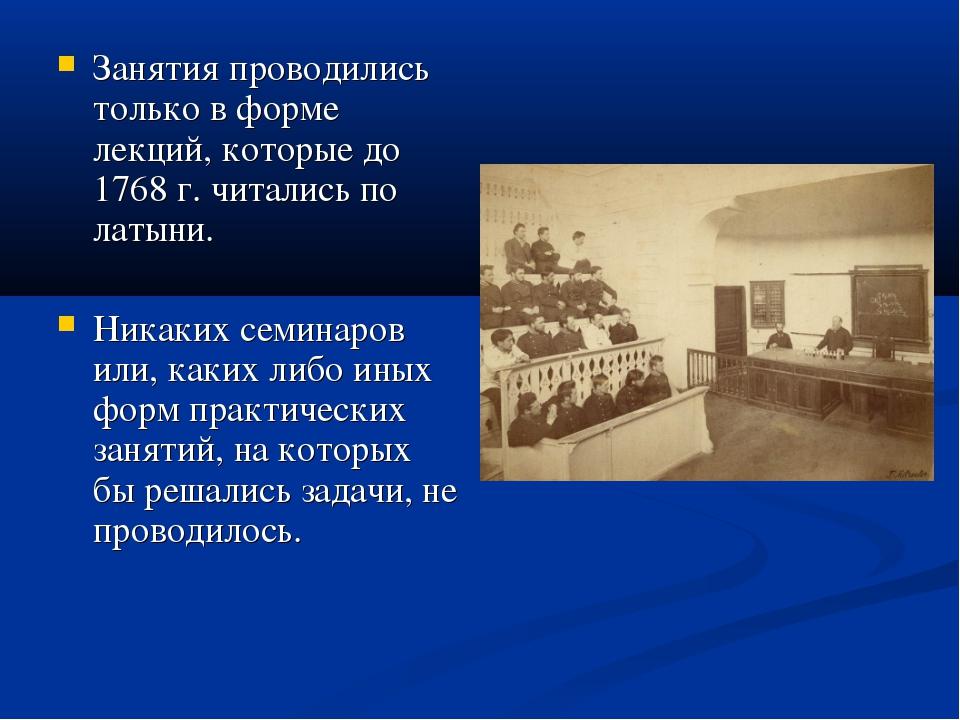 Занятия проводились только в форме лекций, которые до 1768 г. читались по лат...