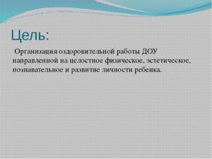 Цель: Организация оздоровительной работы ДОУ направленной на целостное физиче