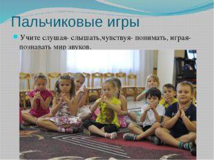 Пальчиковые игры Учите слушая- слышать,чувствуя- понимать, играя- познавать м
