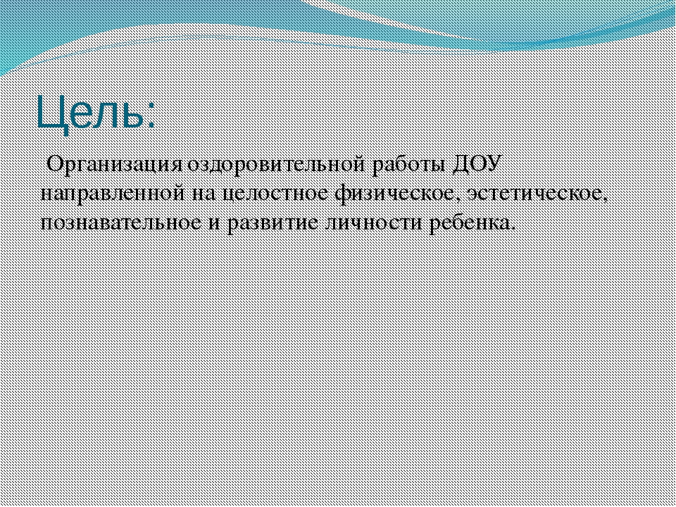 Цель: Организация оздоровительной работы ДОУ направленной на целостное физиче...