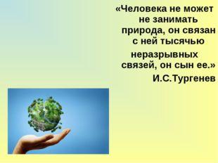 «Человека не может не занимать природа, он связан с ней тысячью неразрывных с