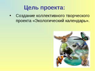 Цель проекта: Создание коллективного творческого проекта «Экологический кален
