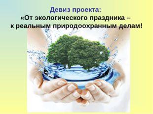 Девиз проекта: «От экологического праздника – к реальным природоохранным делам!