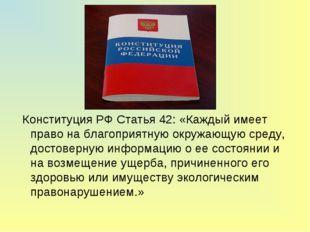 Конституция РФ Статья 42: «Каждый имеет право на благоприятную окружающую ср