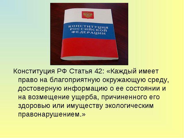 Конституция РФ Статья 42: «Каждый имеет право на благоприятную окружающую ср...