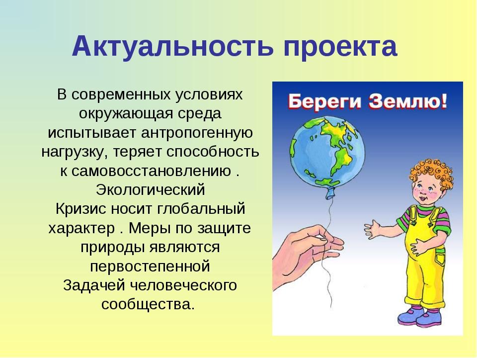 Актуальность проекта В современных условиях окружающая среда испытывает антро...