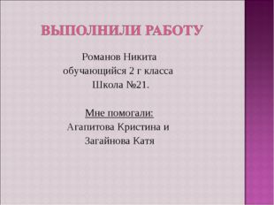 Романов Никита обучающийся 2 г класса Школа №21. Мне помогали: Агапитова Крис