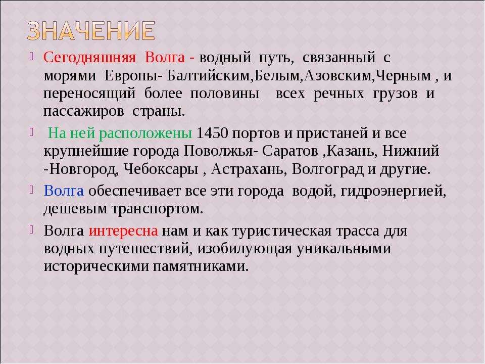 Сегодняшняя Волга - водный путь, связанный с  морями Европы- Балтийски...