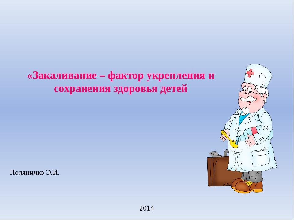 «Закаливание – фактор укрепления и сохранения здоровья детей Поляничко Э.И....