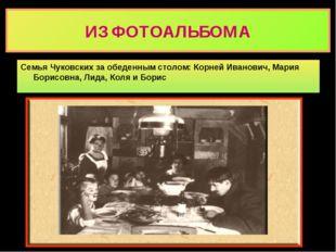 ИЗ ФОТОАЛЬБОМА Семья Чуковских за обеденным столом: Корней Иванович, Мария Бо