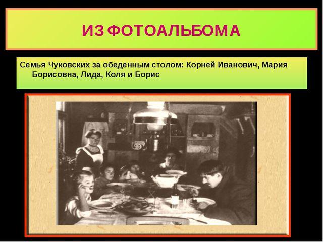 ИЗ ФОТОАЛЬБОМА Семья Чуковских за обеденным столом: Корней Иванович, Мария Бо...