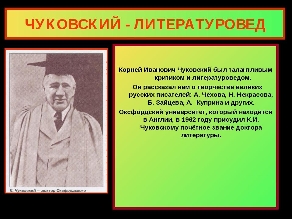ЧУКОВСКИЙ - ЛИТЕРАТУРОВЕД Корней Иванович Чуковский был талантливым критиком...