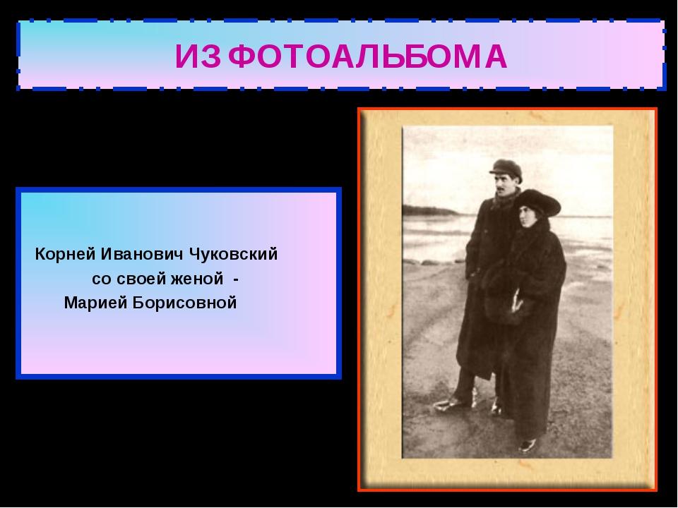 ИЗ ФОТОАЛЬБОМА Корней Иванович Чуковский со своей женой - Марией Борисовной