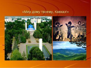 «Мир дому твоему, Кавказ!»
