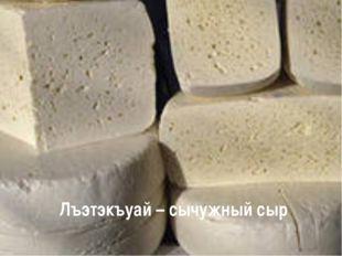 Лъэтэкъуай – сычужный сыр