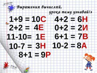 1+9 = Выражения вычисляй, урока тему узнавай!» 10С 2+2 = 4Е 11-10= 1Е 10-7 =