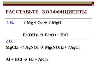 РАССТАВЬТЕ КОЭФФИЦИЕНТЫ 1 В. ? Mg + O2  ? MgO Fe(OH)3  Fe2O3 + H2O 2 В. MgC