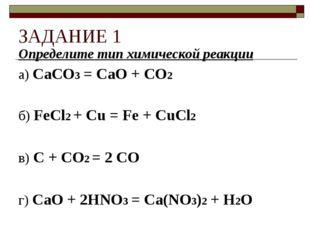 ЗАДАНИЕ 1 Определите тип химической реакции а) CaCO3 = CaO + CO2 б) FeCl2 + C