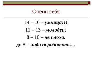 Оцени себя 14 – 16 – умница!!! 11 – 13 – молодец! 8 – 10 – не плохо. до 8 – н