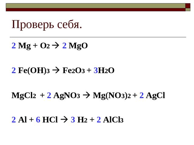 Проверь себя. 2 Mg + O2  2 MgO 2 Fe(OH)3  Fe2O3 + 3H2O MgCl2 + 2 AgNO3  Mg...